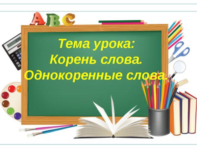 Тема урока: Корень слова. Однокоренные слова.