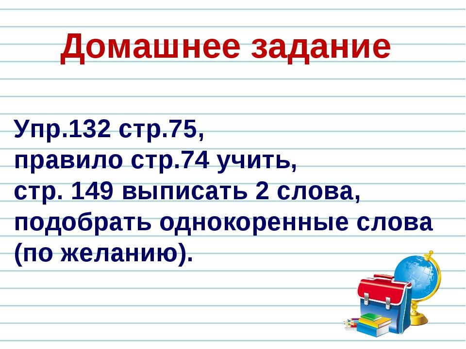 Упр.132 стр.75, правило стр.74 учить, стр. 149 выписать 2 слова, подобрать од...