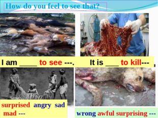 I am ____ to see ---. It is ___ to kill--- How do you feel to see that? surpr