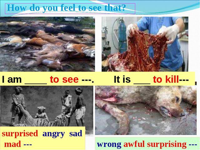 I am ____ to see ---. It is ___ to kill--- How do you feel to see that? surpr...