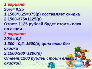 1 вариант 25%= 0,25 1.1500*0,25=375(р) составляет скидка 2.1500-375=1125(р) О