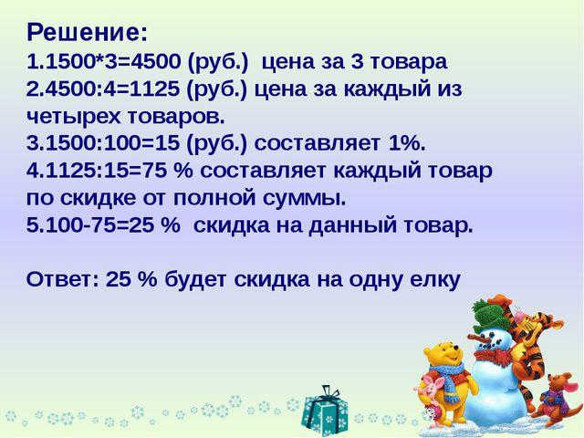 Решение: 1.1500*3=4500 (руб.) цена за 3 товара 2.4500:4=1125 (руб.) цена за к...