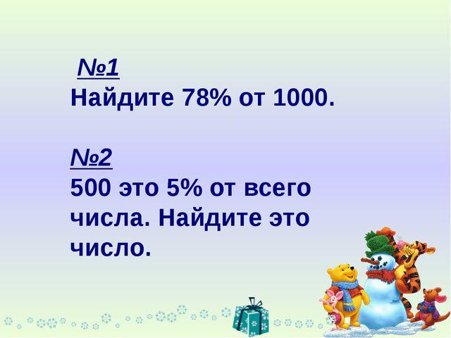 №1 Найдите 78% от 1000. №2 500 это 5% от всего числа. Найдите это число.
