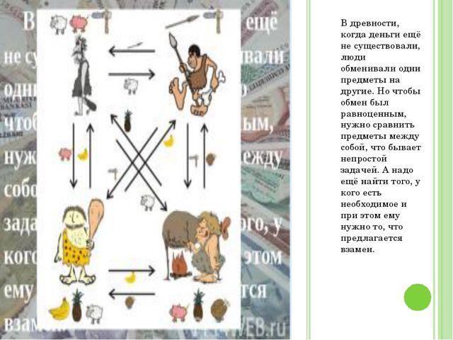 В древности, когда деньги ещё не существовали, люди обменивали одни предметы...