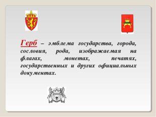 Герб – эмблема государства, города, сословия, рода, изображаемая на флагах, м