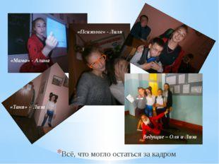 Всё, что могло остаться за кадром «Мама» - Алина «Таня» - Лиза Ведущие – Оля