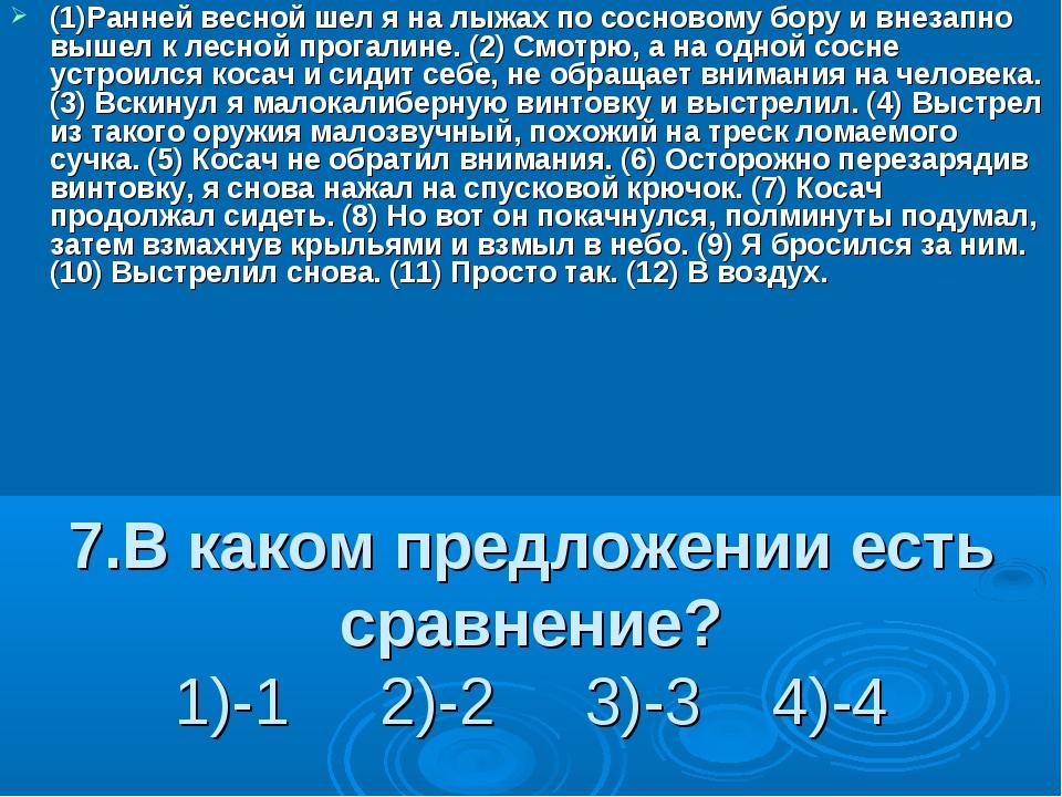 7.В каком предложении есть сравнение? 1)-1 2)-2 3)-3 4)-4 (1)Ранней весной ше...