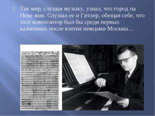 Так мир, слушая музыку, узнал, что город на Неве жив. Слушал ее и Гитлер, обе