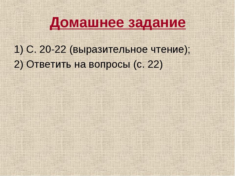 Домашнее задание 1) С. 20-22 (выразительное чтение); 2) Ответить на вопросы (...