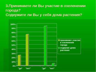 3.Принимаете ли Вы участие в озеленении города? Содержите ли Вы у себя дома р