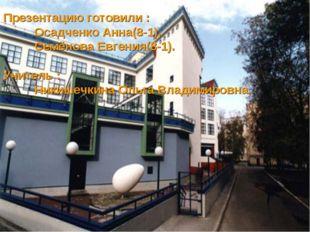 Презентацию готовили : Осадченко Анна(8-1), Семёнова Евгения(8-1). Учитель