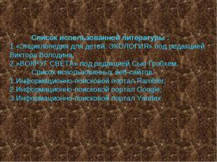 Список использованной литературы : 1.«Энциклопедия для детей. ЭКОЛОГИЯ» под