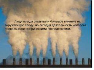 Люди всегда оказывали большое влияние на окружающую среду, но сегодня деятел