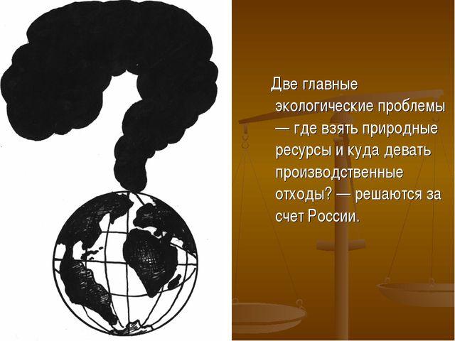 Две главные экологические проблемы — где взять природные ресурсы и куда дева...