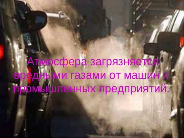 Атмосфера загрязняется вредными газами от машин и промышленных предприятий.