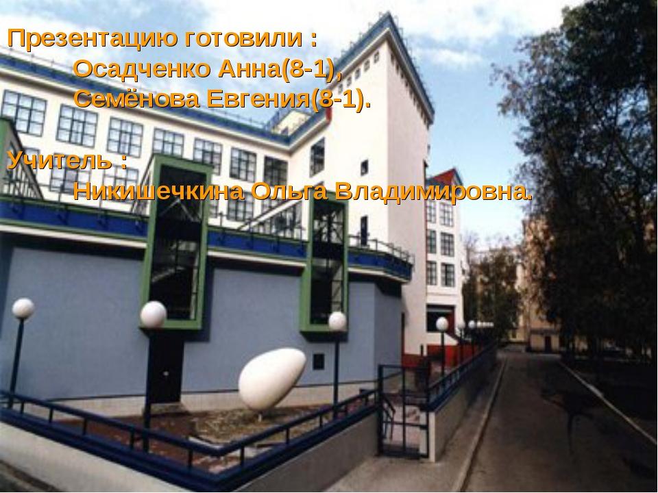 Презентацию готовили : Осадченко Анна(8-1), Семёнова Евгения(8-1). Учитель...