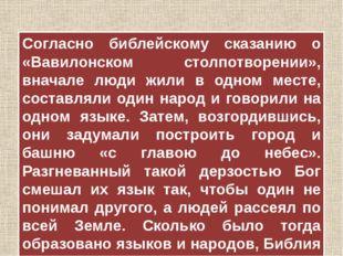 Согласно библейскому сказанию о «Вавилонском столпотворении», вначале люди жи