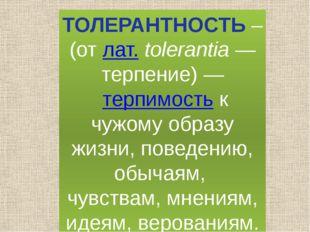 ТОЛЕРАНТНОСТЬ – (от лат.tolerantia— терпение)— терпимость к чужому образу