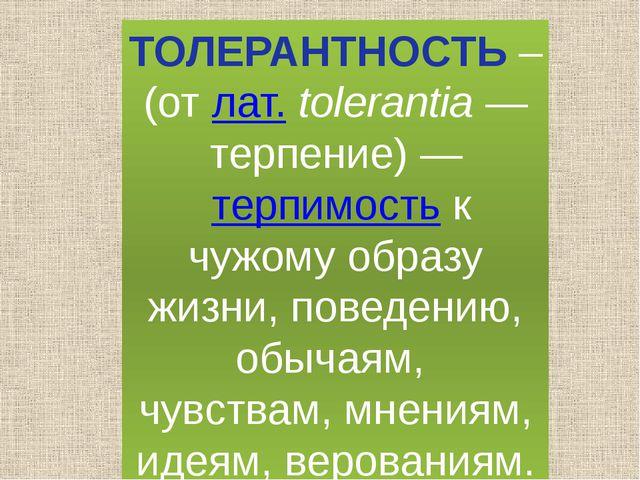 ТОЛЕРАНТНОСТЬ – (от лат.tolerantia— терпение)— терпимость к чужому образу...