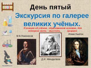 День пятый Экскурсия по галерее великих учёных. М.В.Ломоносов Исаак Ньютон Я