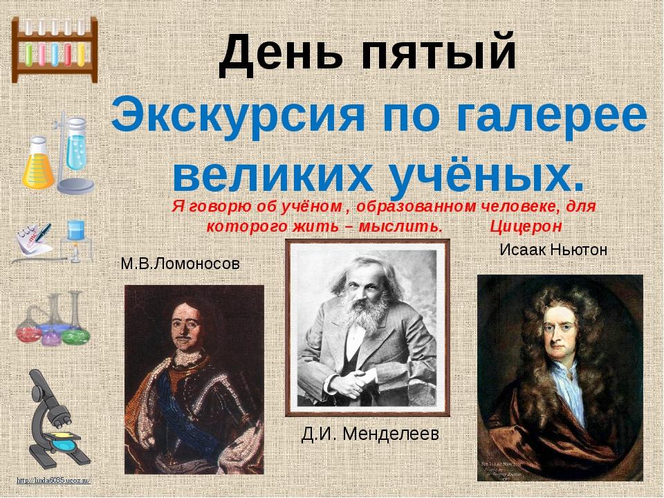 День пятый Экскурсия по галерее великих учёных. М.В.Ломоносов Исаак Ньютон Я...