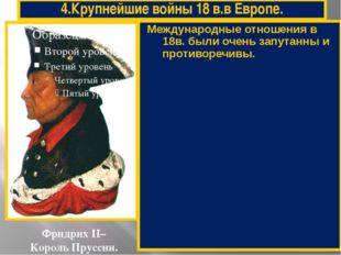 4.Крупнейшие войны 18 в.в Европе. Фридрих II– Король Пруссии. Международные о