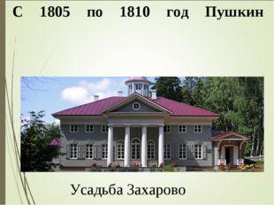 С 1805 по 1810 год Пушкин проводи́л мно́го вре́мени (осо́бенно ле́том) у сво