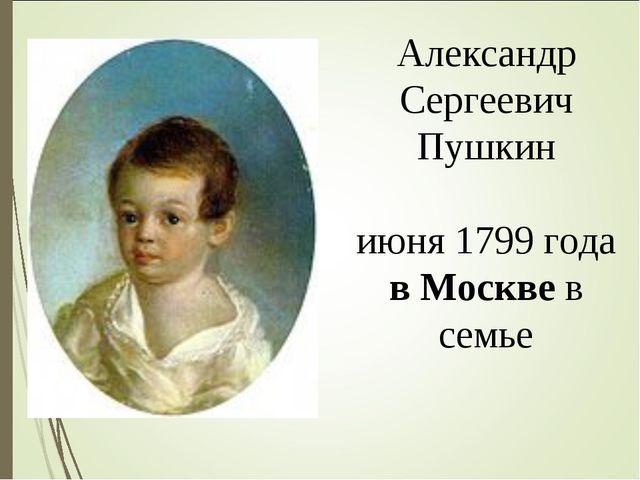 Александр Сергеевич Пушкин роди́лся 6 июня 1799 года в Москве в семье нетиту...