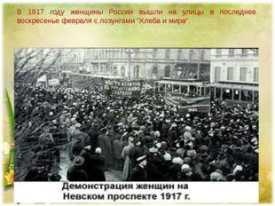 В 1917 году женщины России вышли на улицы в последнее воскресенье февраля с л
