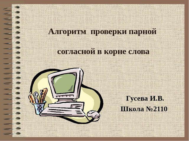 Алгоритм проверки парной согласной в корне слова Гусева И.В. Школа №2110