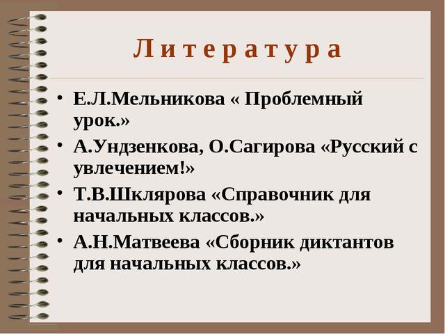 Л и т е р а т у р а Е.Л.Мельникова « Проблемный урок.» А.Ундзенкова, О.Сагиро...