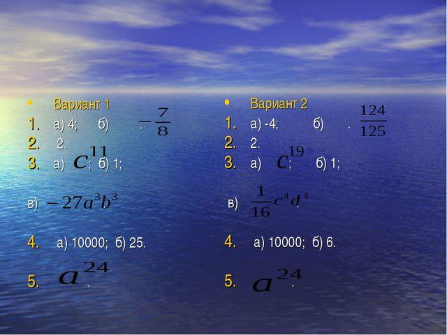 Вариант 1 а) 4; б) . 2. а) ; б) 1; в) . a) 10000; б) 25. . Вариант 2 a) -4; б...