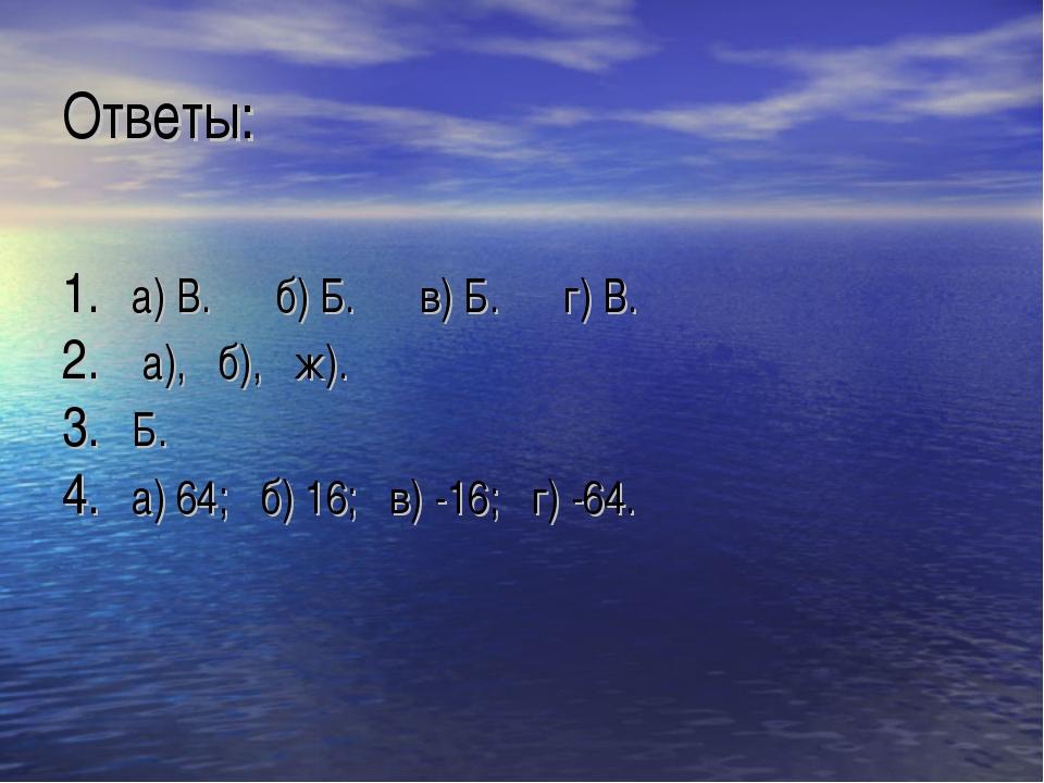 Ответы: а) В. б) Б. в) Б. г) В. а), б), ж). Б. а) 64; б) 16; в) -16; г) -64.