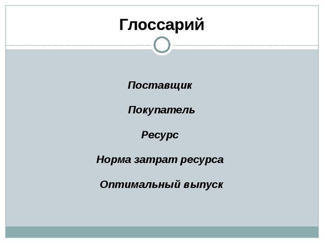 Глоссарий Поставщик Покупатель Ресурс Норма затрат ресурса Оптимальный выпуск