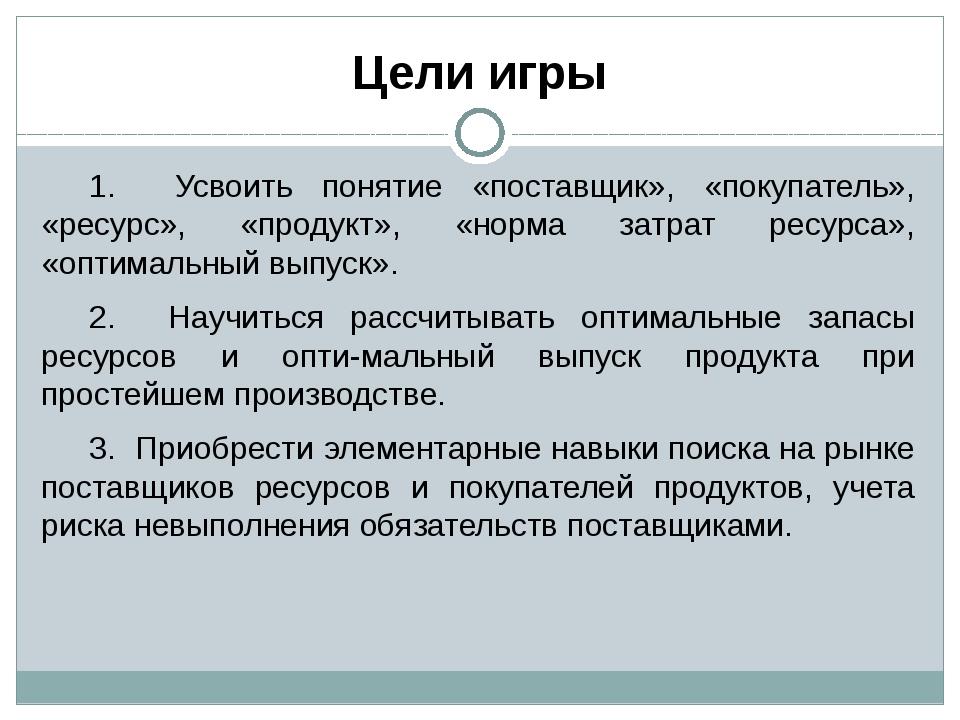 Цели игры 1. Усвоить понятие «поставщик», «покупатель», «ресурс», «продукт»,...