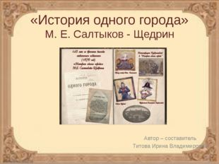 «История одного города» М. Е. Салтыков - Щедрин Автор – составитель Титова Ир