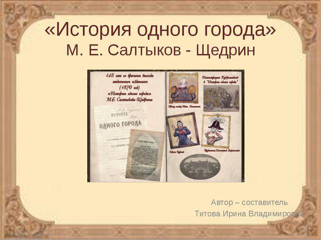 «История одного города» М. Е. Салтыков - Щедрин Автор – составитель Титова Ир...