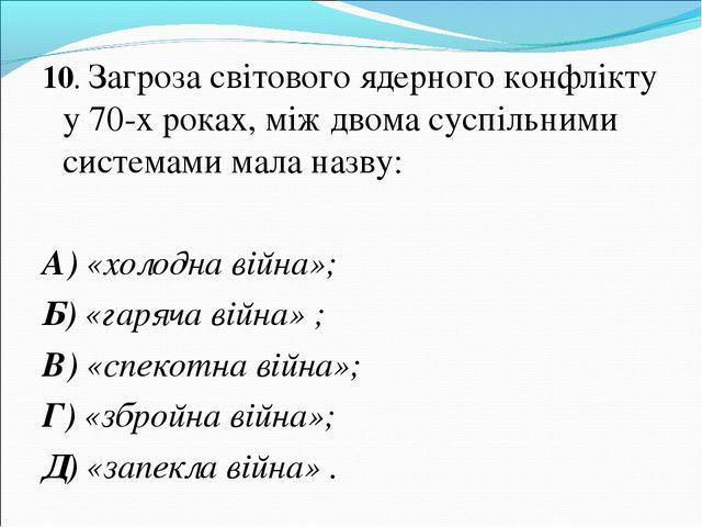 10. Загроза світового ядерного конфлікту у 70-х роках, між двома суспільними...