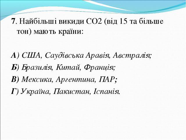 7. Найбільші викиди СО2 (від 15 та більше тон) мають країни: А) США, Саудівсь...