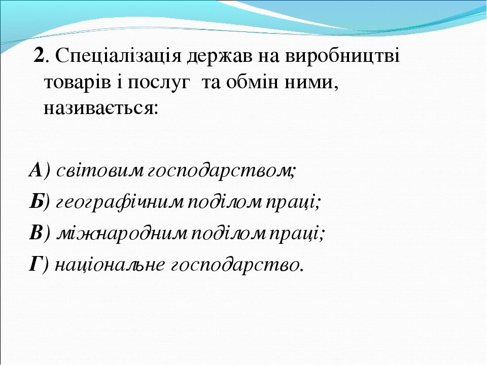 2. Спеціалізація держав на виробництві товарів і послуг та обмін ними, назив...