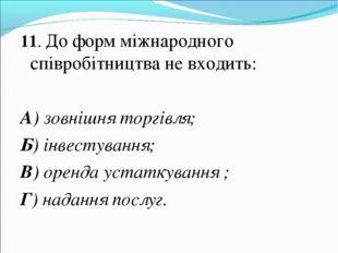 11. До форм міжнародного співробітництва не входить: А) зовнішня торгівля; Б)