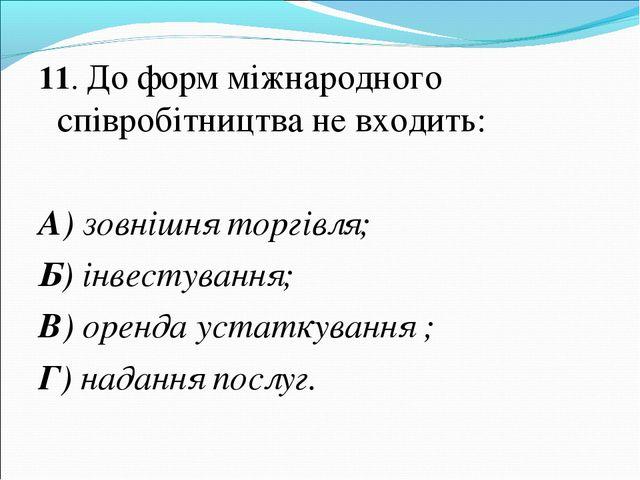 11. До форм міжнародного співробітництва не входить: А) зовнішня торгівля; Б)...