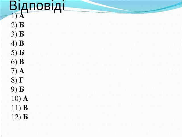Відповіді 1) А 2) Б 3) Б 4) В 5) Б 6) В 7) А 8) Г 9) Б 10) А 11) В 12) Б