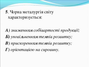 5. Чорна металургія світу характеризується: А) зниженням собівартості продукц