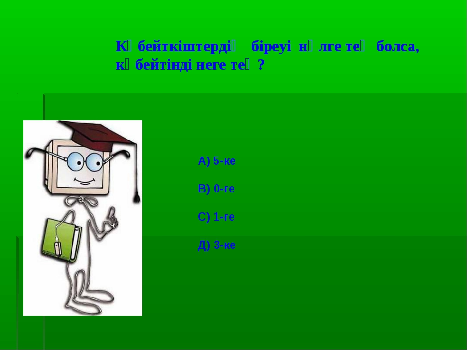 Көбейткіштердің біреуі нөлге тең болса, көбейтінді неге тең? А) 5-ке В) 0-ге...
