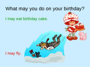 What may you do on your birthday? I may eat birthday cake. I may fly.