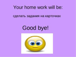 Your home work will be: сделать задания на карточках Good bye!