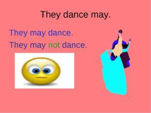 They dance may. They may dance. They may not dance.