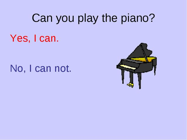 Can you play the piano? Yes, I can. No, I can not.