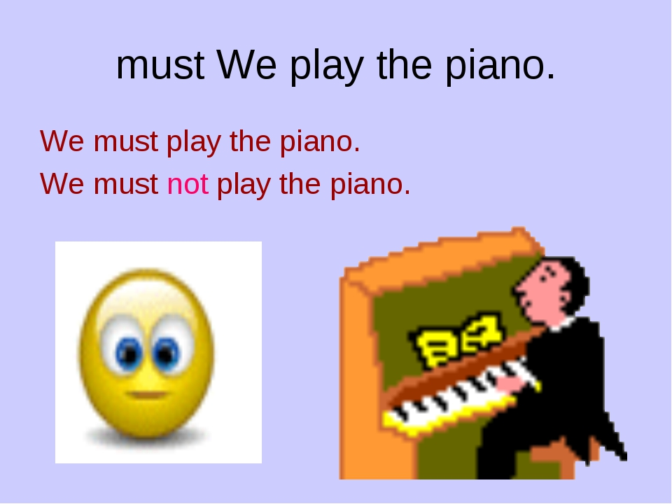 must We play the piano. We must play the piano. We must not play the piano.